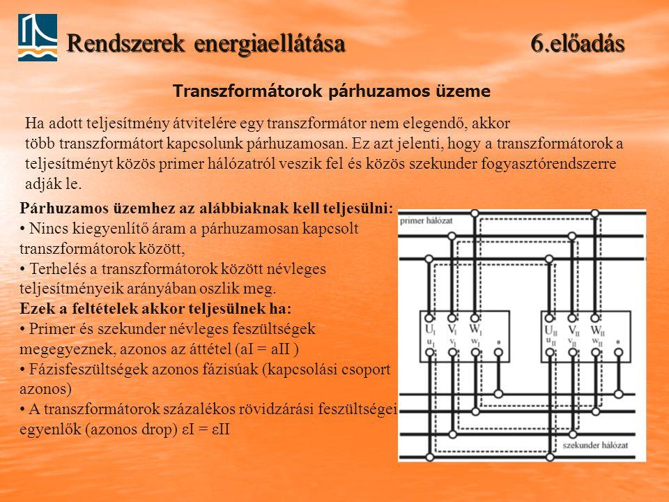 Rendszerek energiaellátása 6.előadás Párhuzamos üzemhez az alábbiaknak kell teljesülni: Nincs kiegyenlítő áram a párhuzamosan kapcsolt transzformátoro