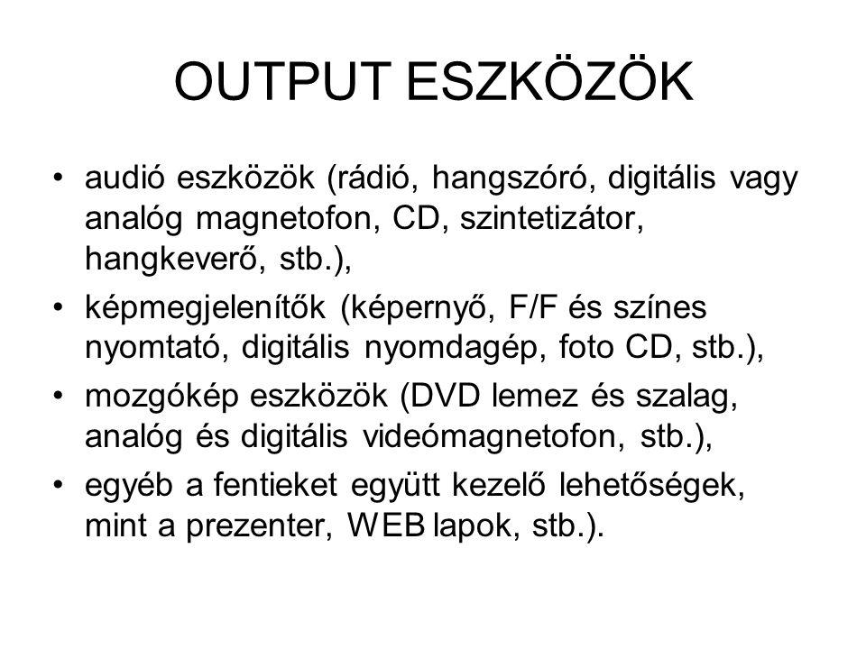 OUTPUT ESZKÖZÖK audió eszközök (rádió, hangszóró, digitális vagy analóg magnetofon, CD, szintetizátor, hangkeverő, stb.), képmegjelenítők (képernyő, F