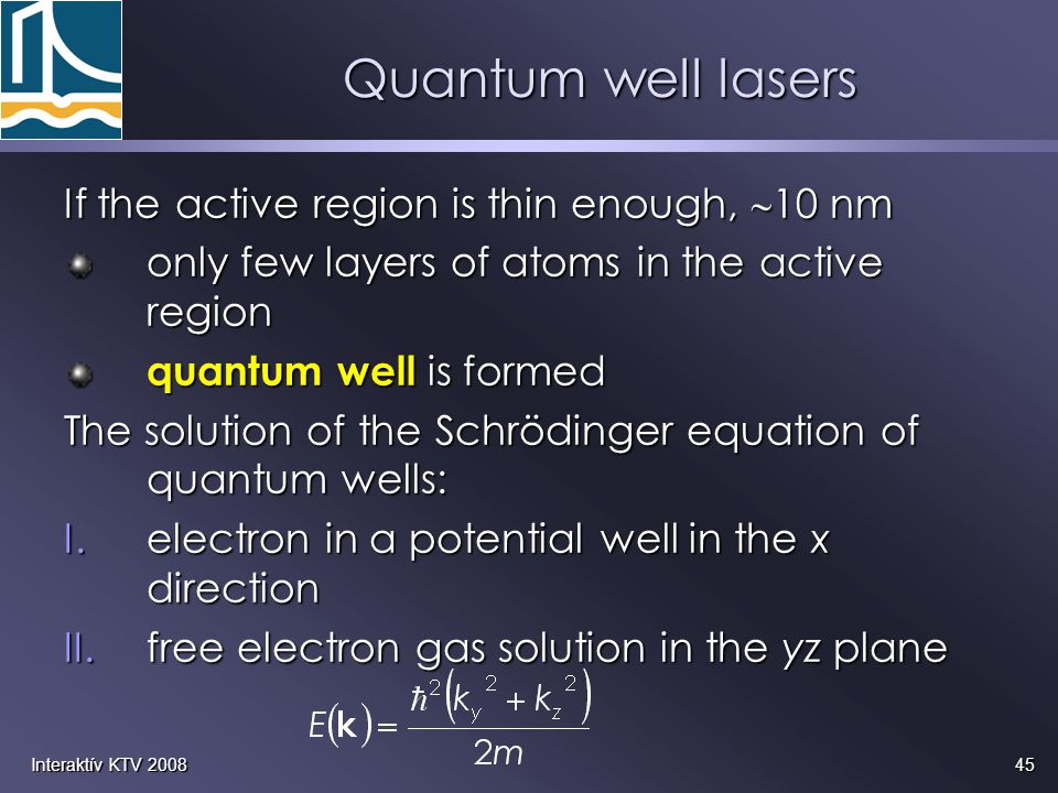 45Interaktív KTV 2008 Quantum well lasers If the active region is thin enough,  10 nm only few layers of atoms in the active region quantum well is f