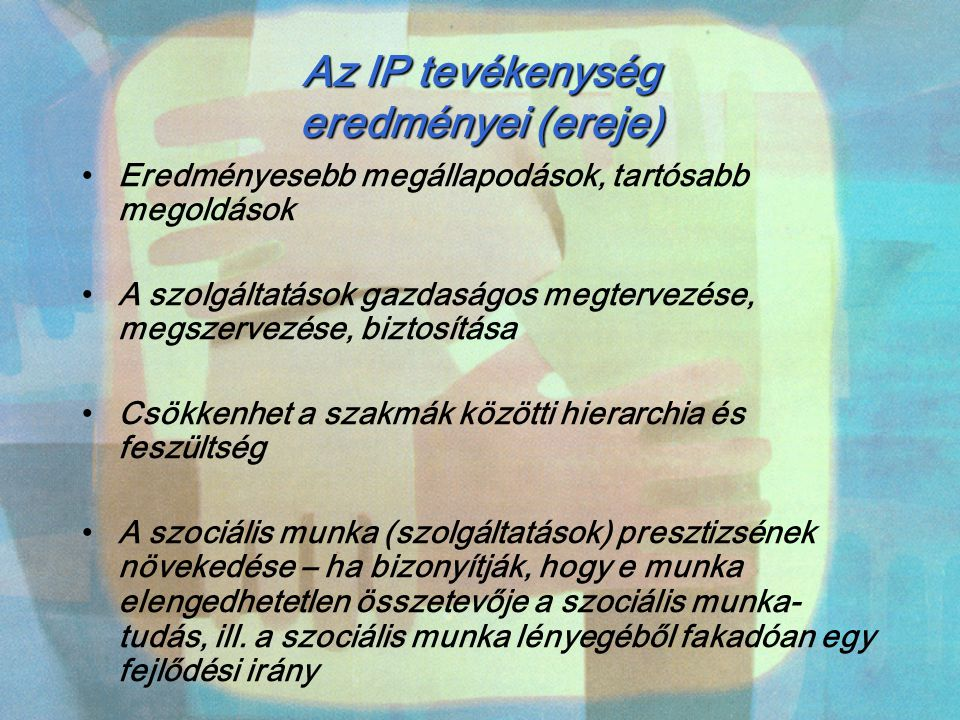 Az IP tevékenység eredményei (ereje) Eredményesebb megállapodások, tartósabb megoldások A szolgáltatások gazdaságos megtervezése, megszervezése, bizto