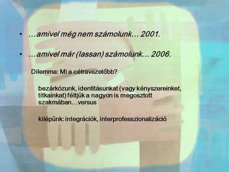 …amivel még nem számolunk… 2001. …amivel már (lassan) számolunk… 2006. Dilemma: Mi a célravezetőbb? bezárkózunk, identitásunkat (vagy kényszereinket,