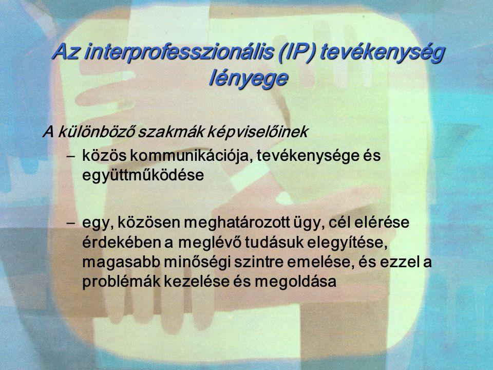 Az interprofesszionális (IP) tevékenység lényege A különböző szakmák képviselőinek –közös kommunikációja, tevékenysége és együttműködése –egy, közösen
