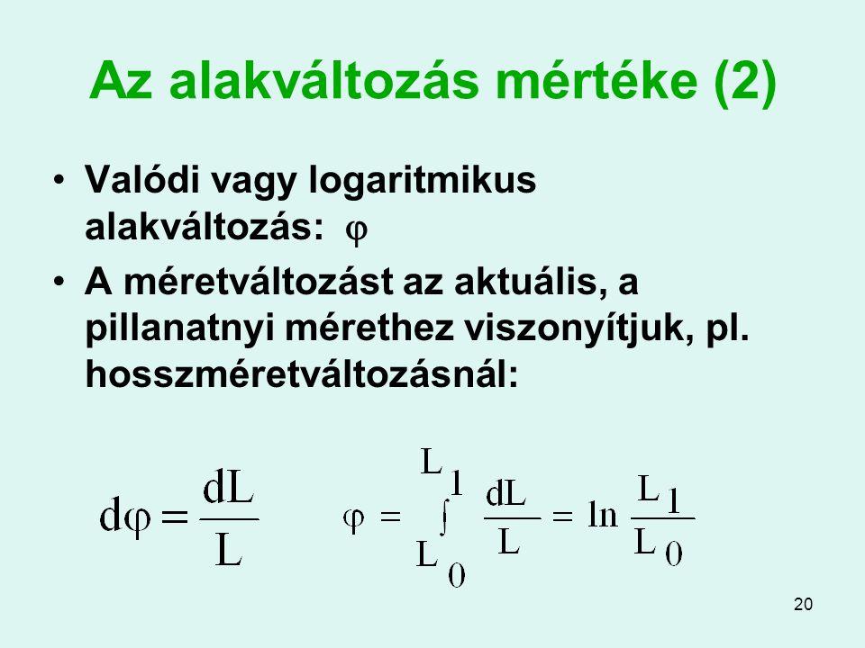 20 Az alakváltozás mértéke (2) Valódi vagy logaritmikus alakváltozás:  A méretváltozást az aktuális, a pillanatnyi mérethez viszonyítjuk, pl. hosszmé