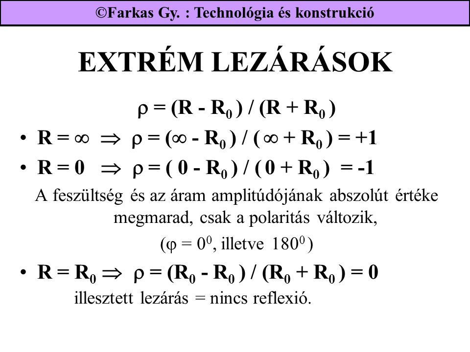 EXTRÉM LEZÁRÁSOK  = (R - R 0 ) / (R + R 0 ) R =    = (  - R 0 ) / (  + R 0 ) = +1 R = 0   = ( 0 - R 0 ) / ( 0 + R 0 ) = -1 A feszültség és az áram amplitúdójának abszolút értéke megmarad, csak a polaritás változik, (  = 0 0, illetve 180 0 ) R = R 0   = (R 0 - R 0 ) / (R 0 + R 0 ) = 0 illesztett lezárás = nincs reflexió.