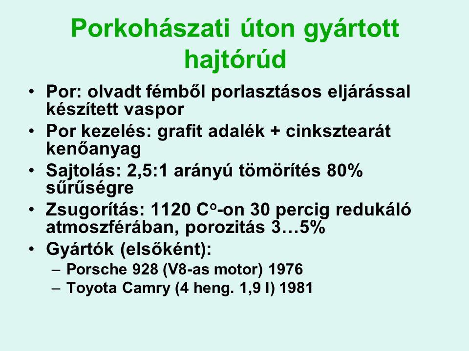 Porkohászati úton gyártott hajtórúd Por: olvadt fémből porlasztásos eljárással készített vaspor Por kezelés: grafit adalék + cinksztearát kenőanyag Sajtolás: 2,5:1 arányú tömörítés 80% sűrűségre Zsugorítás: 1120 C o -on 30 percig redukáló atmoszférában, porozitás 3…5% Gyártók (elsőként): –Porsche 928 (V8-as motor) 1976 –Toyota Camry (4 heng.