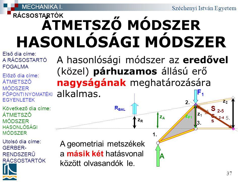 Széchenyi István Egyetem 37 ÁTMETSZŐ MÓDSZER HASONLÓSÁGI MÓDSZER A hasonlósági módszer az eredővel (közel) párhuzamos állású erő nagyságának meghatáro
