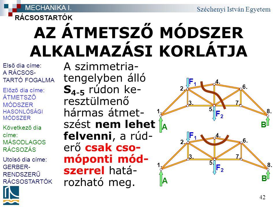 Széchenyi István Egyetem 42 AZ ÁTMETSZŐ MÓDSZER ALKALMAZÁSI KORLÁTJA A szimmetria- tengelyben álló S 4-5 rúdon ke- resztülmenő hármas átmet- szést nem lehet felvenni, a rúd- erő csak cso- móponti mód- szerrel hatá- rozható meg.