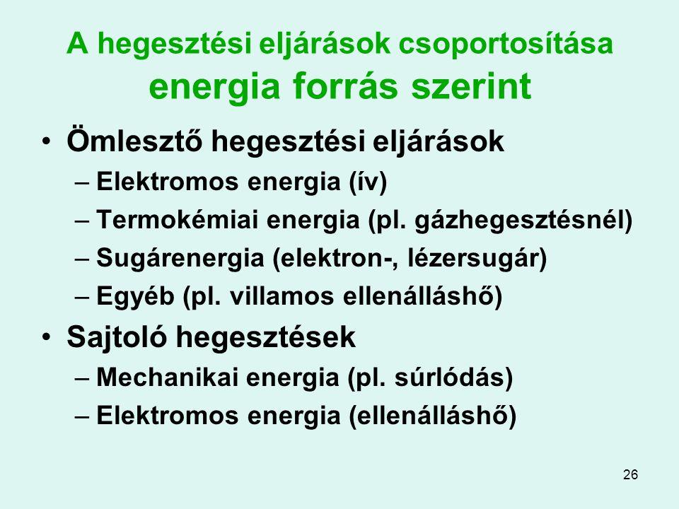 26 A hegesztési eljárások csoportosítása energia forrás szerint Ömlesztő hegesztési eljárások –Elektromos energia (ív) –Termokémiai energia (pl. gázhe