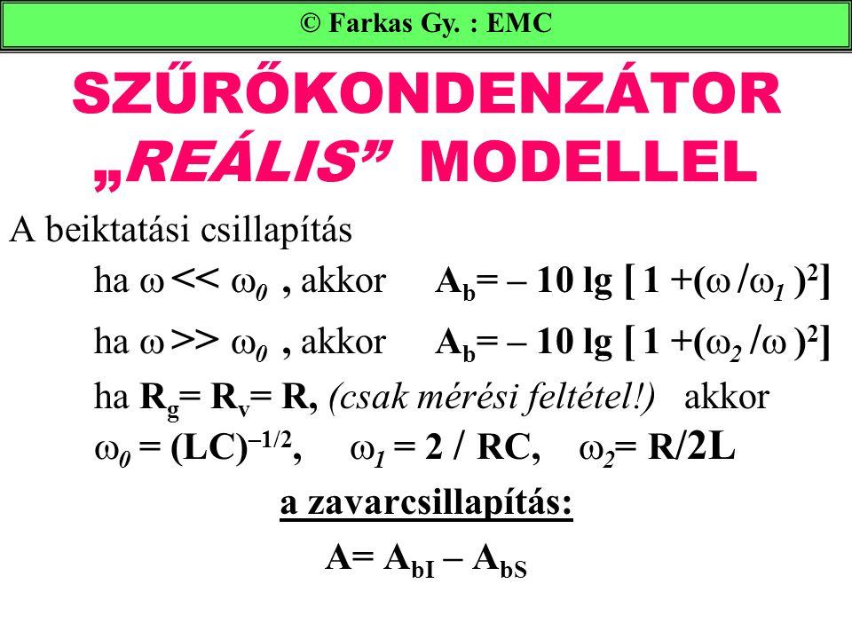 """SZŰRŐKONDENZÁTOR """"REÁLIS MODELLEL A beiktatási csillapítás ha  <<  0, akkorA b = – 10 lg [ 1 +(  /  1 ) 2 ] ha  >>  0, akkorA b = – 10 lg [ 1 +(  2 /  ) 2 ] ha R g = R v = R, (csak mérési feltétel!) akkor  0 = (LC) –1/2,  1 = 2 / RC,  2 = R /2L a zavarcsillapítás: A= A bI – A bS © Farkas Gy."""