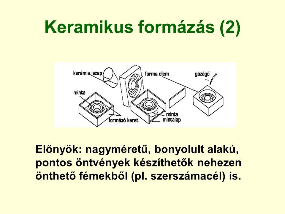Keramikus formázás (2) Előnyök: nagyméretű, bonyolult alakú, pontos öntvények készíthetők nehezen önthető fémekből (pl. szerszámacél) is.