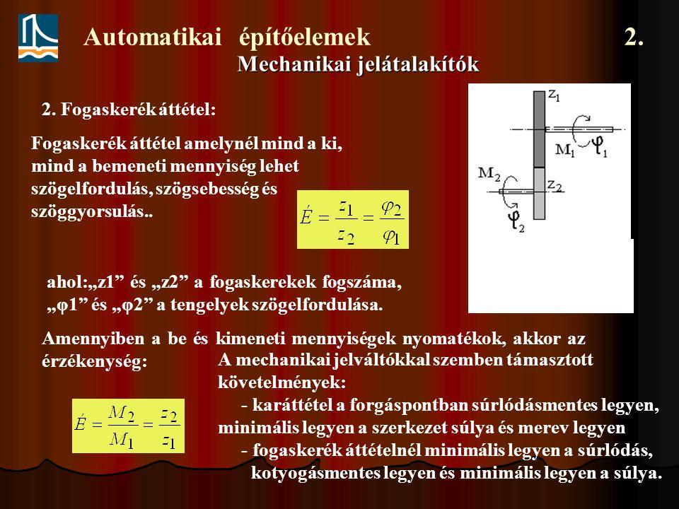 Automatikai építőelemek 2. Mechanikai jelátalakítók Fogaskerék áttétel amelynél mind a ki, mind a bemeneti mennyiség lehet szögelfordulás, szögsebessé
