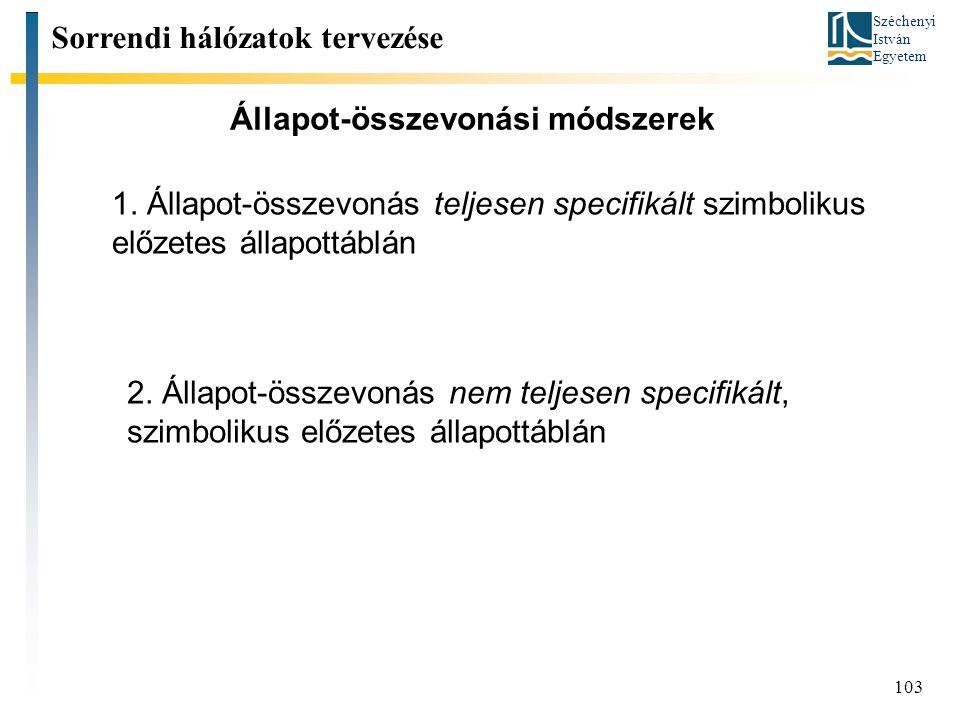 Széchenyi István Egyetem 103 Állapot-összevonási módszerek Sorrendi hálózatok tervezése 1. Állapot-összevonás teljesen specifikált szimbolikus előzete