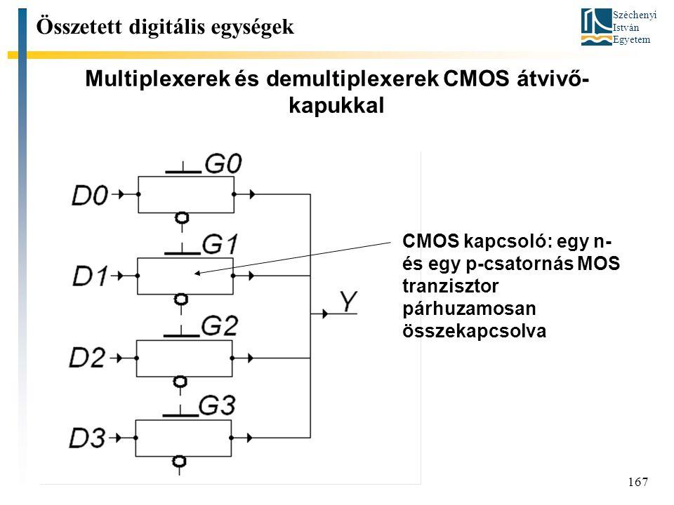 Széchenyi István Egyetem 167 Multiplexerek és demultiplexerek CMOS átvivő- kapukkal Összetett digitális egységek CMOS kapcsoló: egy n- és egy p-csator
