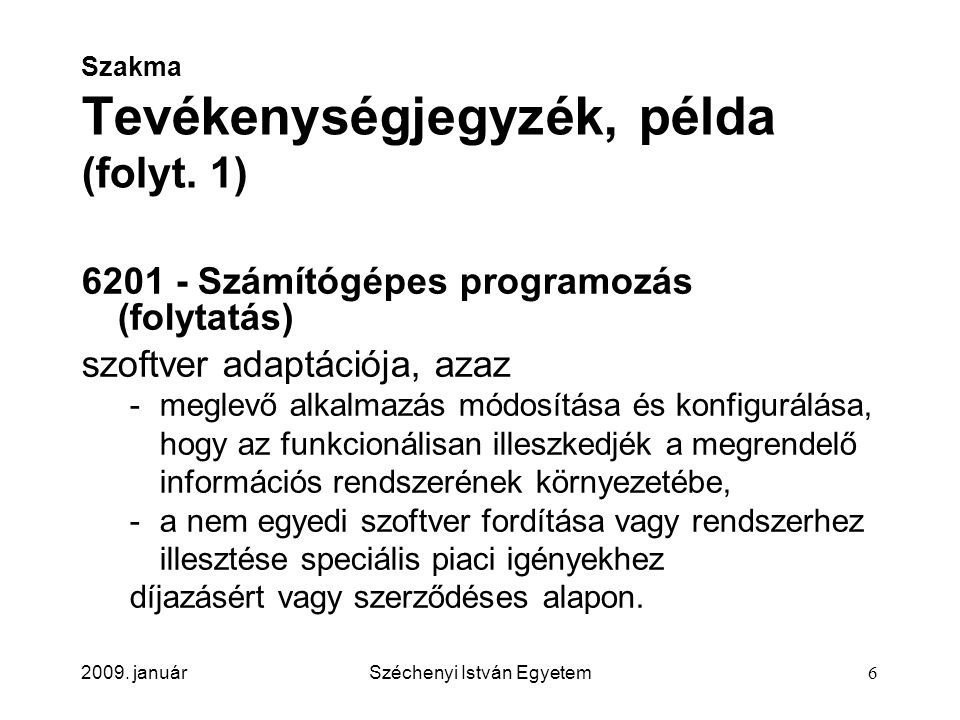 2009. januárSzéchenyi István Egyetem6 Szakma Tevékenységjegyzék, példa (folyt. 1) 6201 - Számítógépes programozás (folytatás) szoftver adaptációja, az