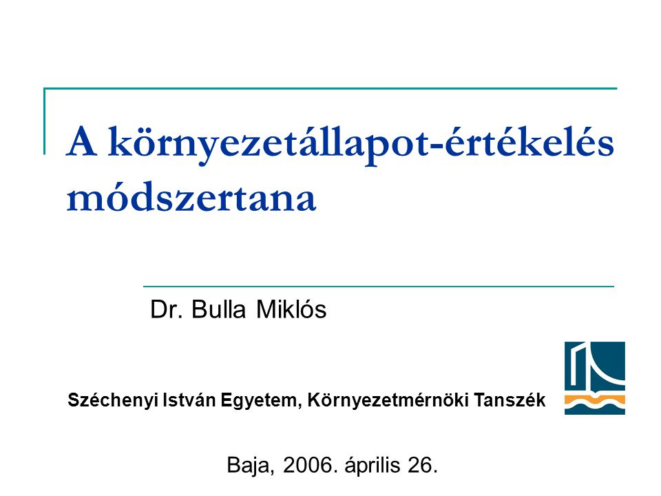 A környezetállapot-értékelés módszertana Dr. Bulla Miklós Baja, 2006. április 26. Széchenyi István Egyetem, Környezetmérnöki Tanszék