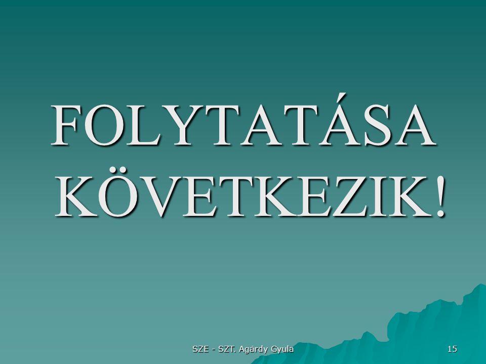 SZE - SZT. Agárdy Gyula 15 FOLYTATÁSA KÖVETKEZIK!