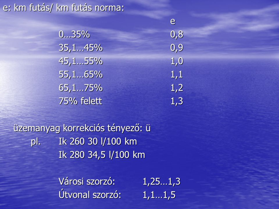 e: km futás/ km futás norma: e 0…35% 0,8 35,1…45%0,9 45,1…55%1,0 55,1…65%1,1 65,1…75%1,2 75% felett1,3 üzemanyag korrekciós tényező: ü pl. Ik 260 30 l