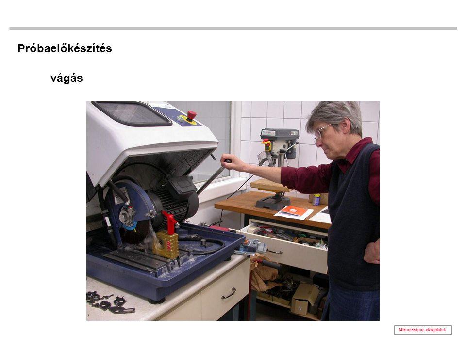 Mikroszkópos vizsgálatok Próbaelőkészítés vágás