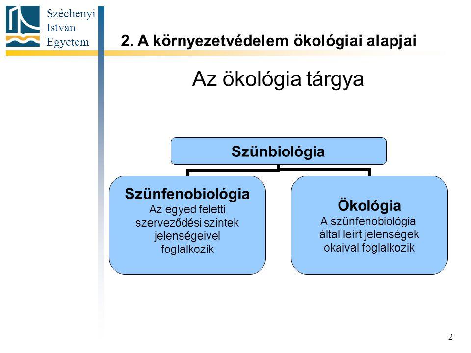 Széchenyi István Egyetem 2 Az ökológia tárgya Szünbiológia Szünfenobiológia Az egyed feletti szerveződési szintek jelenségeivel foglalkozik Ökológia A