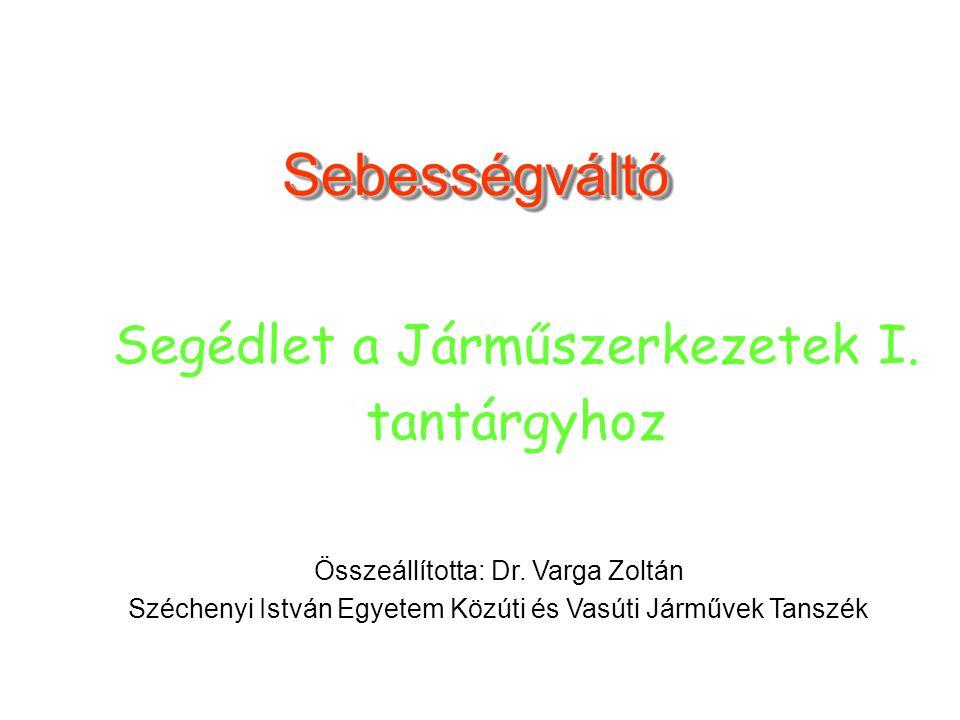 SebességváltóSebességváltó Összeállította: Dr. Varga Zoltán Széchenyi István Egyetem Közúti és Vasúti Járművek Tanszék Segédlet a Járműszerkezetek I.