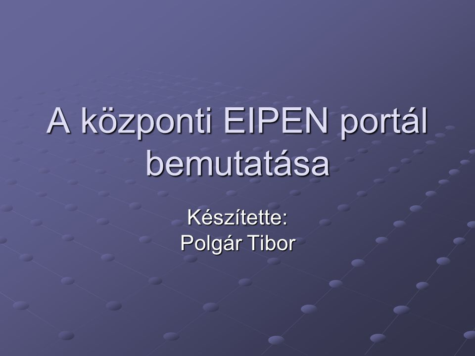 A központi EIPEN portál bemutatása Készítette: Polgár Tibor