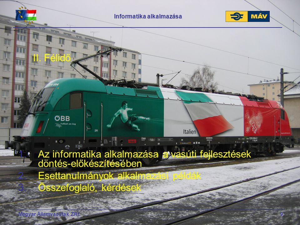 Magyar Államvasutak ZRt.9 Informatika alkalmazása II. Félidő 1.Az informatika alkalmazása a vasúti fejlesztések döntés-előkészítésében 2.Esettanulmány