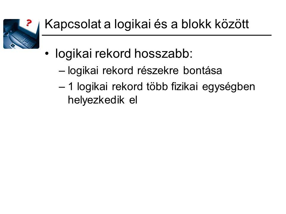 Kapcsolat a logikai és a blokk között logikai rekord hosszabb: –logikai rekord részekre bontása –1 logikai rekord több fizikai egységben helyezkedik el