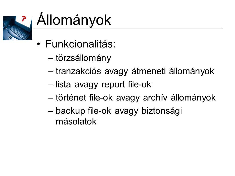 Állományok Funkcionalitás: –törzsállomány –tranzakciós avagy átmeneti állományok –lista avagy report file-ok –történet file-ok avagy archív állományok –backup file-ok avagy biztonsági másolatok