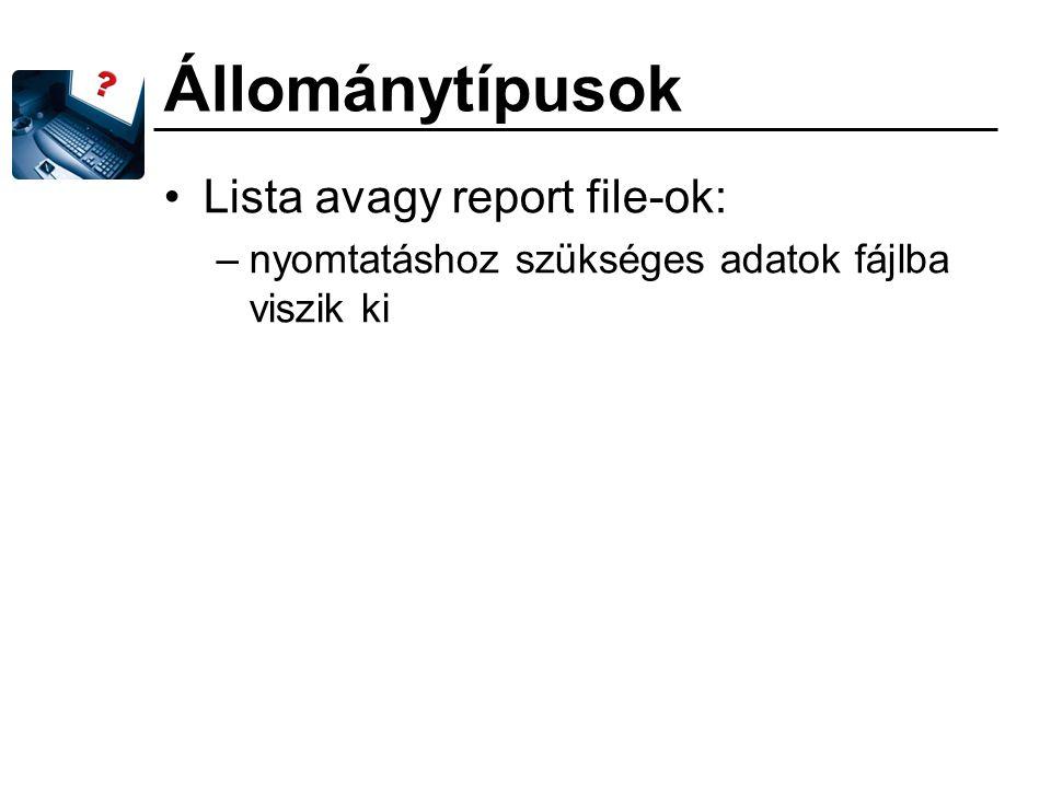 Állománytípusok Lista avagy report file-ok: –nyomtatáshoz szükséges adatok fájlba viszik ki