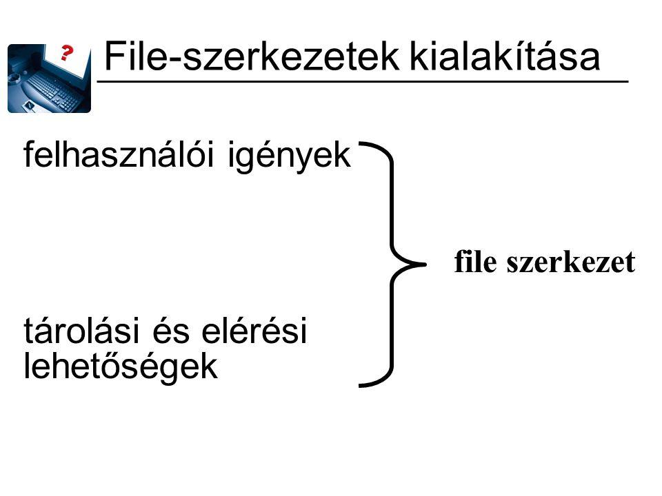 File-szerkezetek kialakítása felhasználói igények tárolási és elérési lehetőségek file szerkezet
