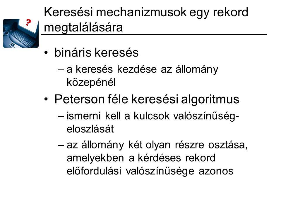 Keresési mechanizmusok egy rekord megtalálására bináris keresés –a keresés kezdése az állomány közepénél Peterson féle keresési algoritmus –ismerni kell a kulcsok valószínűség- eloszlását –az állomány két olyan részre osztása, amelyekben a kérdéses rekord előfordulási valószínűsége azonos