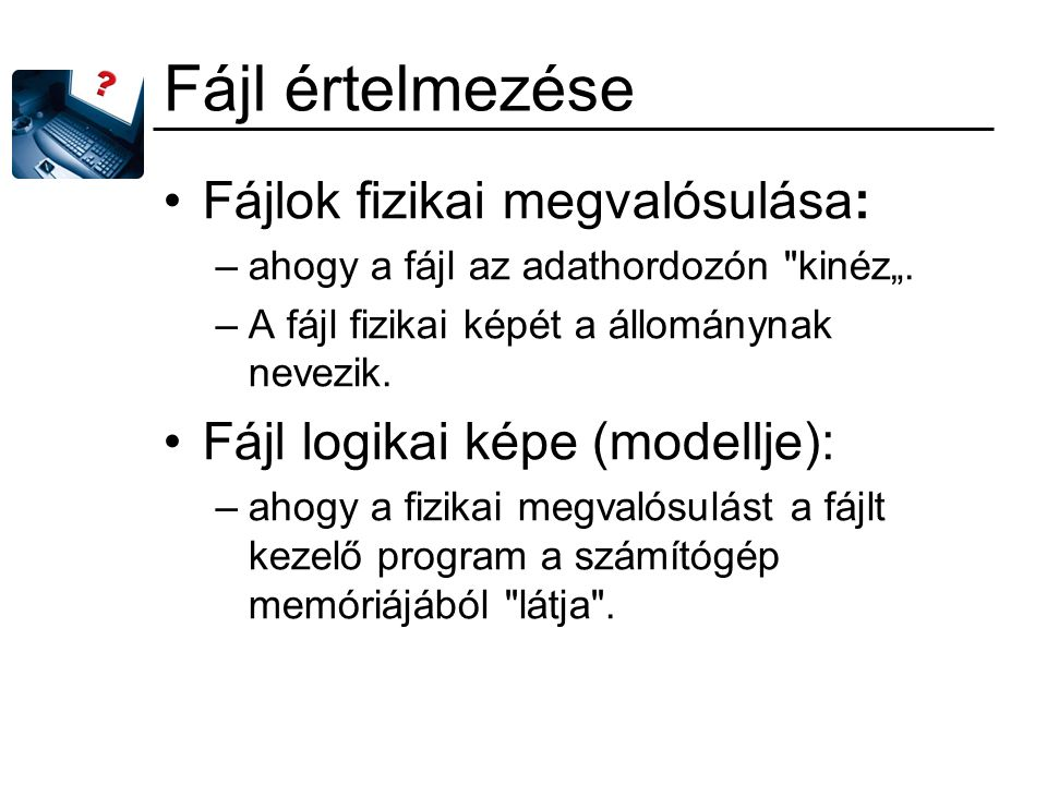 """Fájl értelmezése Fájlok fizikai megvalósulása: –ahogy a fájl az adathordozón kinéz""""."""