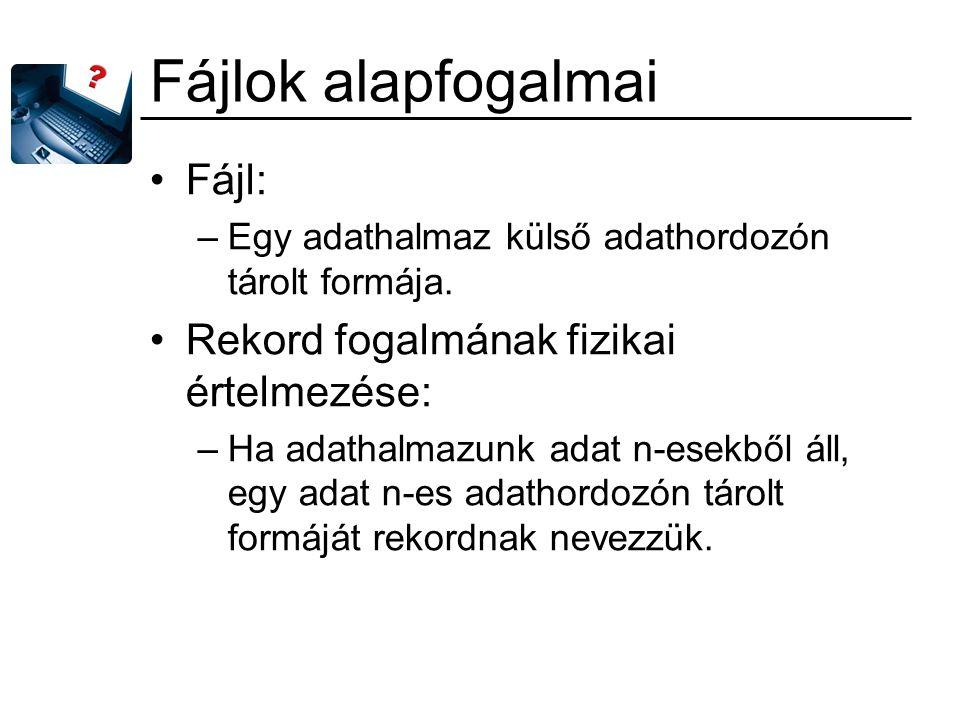 Fájlok alapfogalmai Fájl: –Egy adathalmaz külső adathordozón tárolt formája.