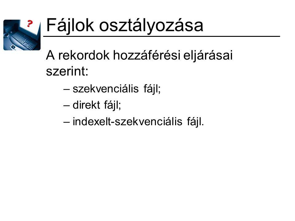 Fájlok osztályozása A rekordok hozzáférési eljárásai szerint: –szekvenciális fájl; –direkt fájl; –indexelt-szekvenciális fájl.
