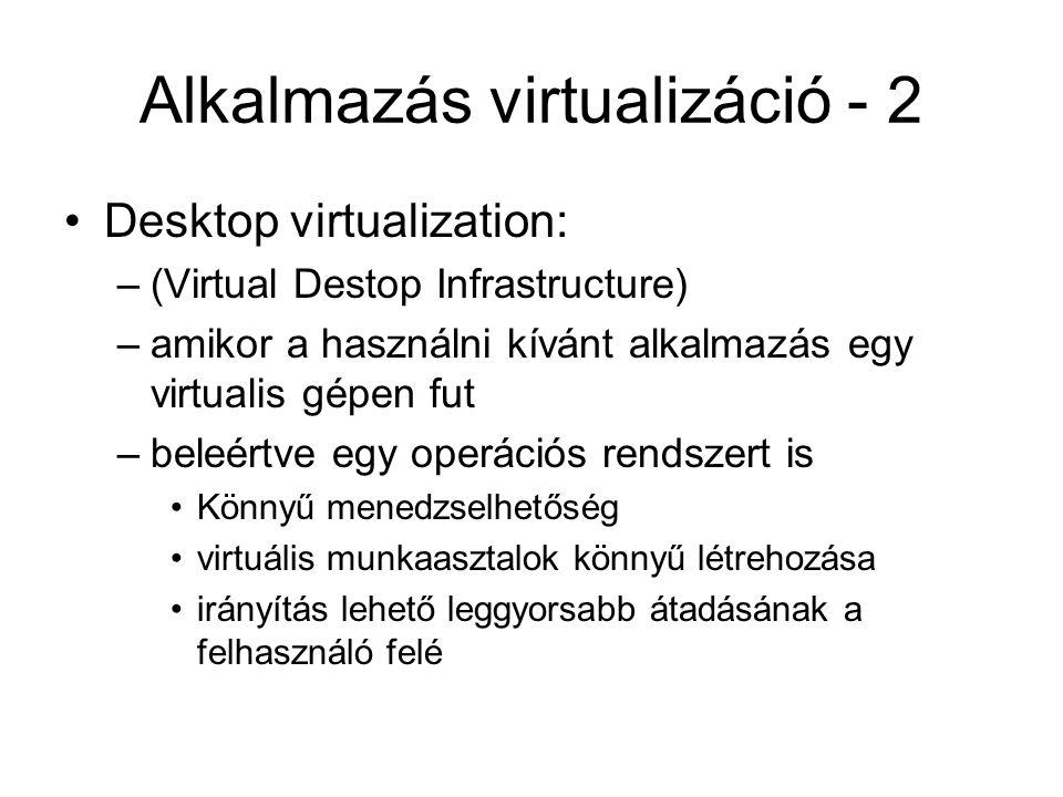 Alkalmazás virtualizáció - 2 Desktop virtualization: –(Virtual Destop Infrastructure) –amikor a használni kívánt alkalmazás egy virtualis gépen fut –b