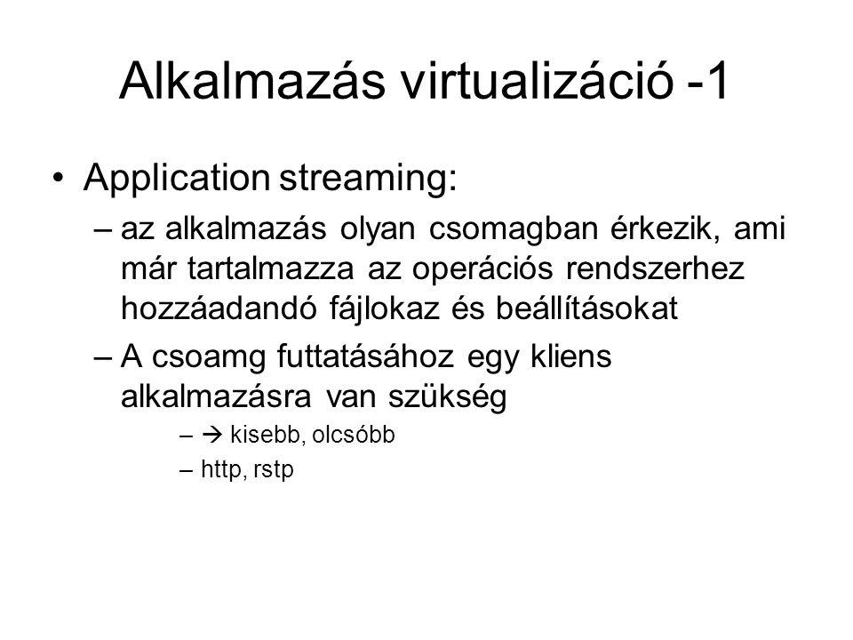 Alkalmazás virtualizáció - 2 Desktop virtualization: –(Virtual Destop Infrastructure) –amikor a használni kívánt alkalmazás egy virtualis gépen fut –beleértve egy operációs rendszert is Könnyű menedzselhetőség virtuális munkaasztalok könnyű létrehozása irányítás lehető leggyorsabb átadásának a felhasználó felé