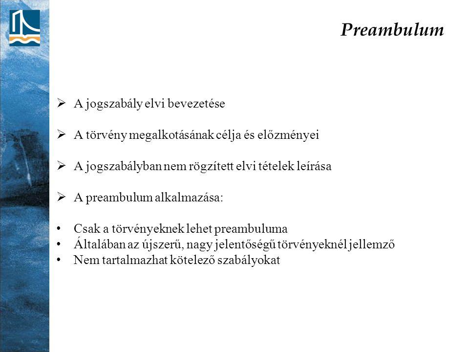 Preambulum  A jogszabály elvi bevezetése  A törvény megalkotásának célja és előzményei  A jogszabályban nem rögzített elvi tételek leírása  A preambulum alkalmazása: Csak a törvényeknek lehet preambuluma Általában az újszerű, nagy jelentőségű törvényeknél jellemző Nem tartalmazhat kötelező szabályokat