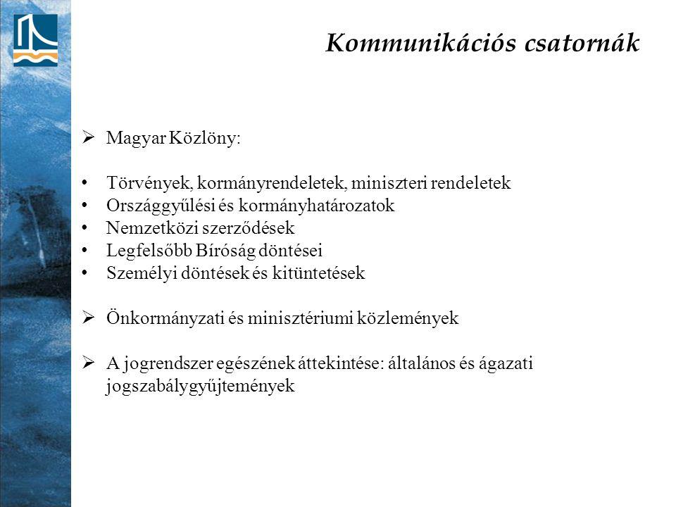 Kommunikációs csatornák  Magyar Közlöny: Törvények, kormányrendeletek, miniszteri rendeletek Országgyűlési és kormányhatározatok Nemzetközi szerződések Legfelsőbb Bíróság döntései Személyi döntések és kitüntetések  Önkormányzati és minisztériumi közlemények  A jogrendszer egészének áttekintése: általános és ágazati jogszabálygyűjtemények