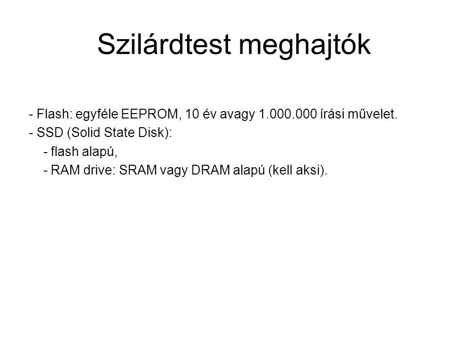 Szilárdtest meghajtók - Flash: egyféle EEPROM, 10 év avagy 1.000.000 írási művelet. - SSD (Solid State Disk): - flash alapú, - RAM drive: SRAM vagy DR