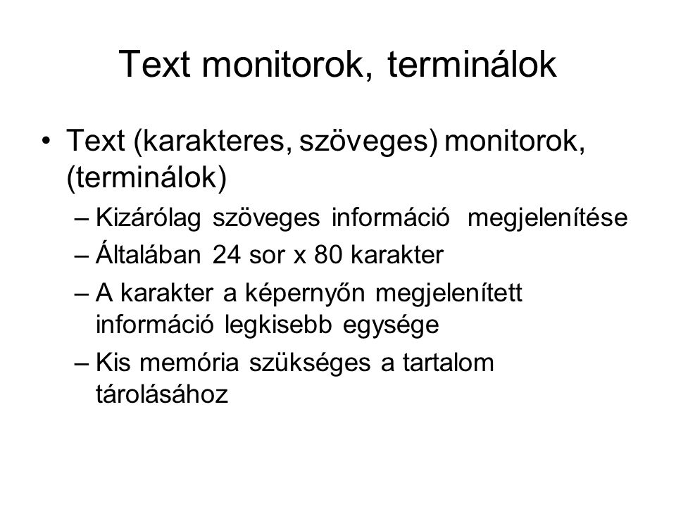 Text monitorok, terminálok Text (karakteres, szöveges) monitorok, (terminálok) –Kizárólag szöveges információ megjelenítése –Általában 24 sor x 80 karakter –A karakter a képernyőn megjelenített információ legkisebb egysége –Kis memória szükséges a tartalom tárolásához