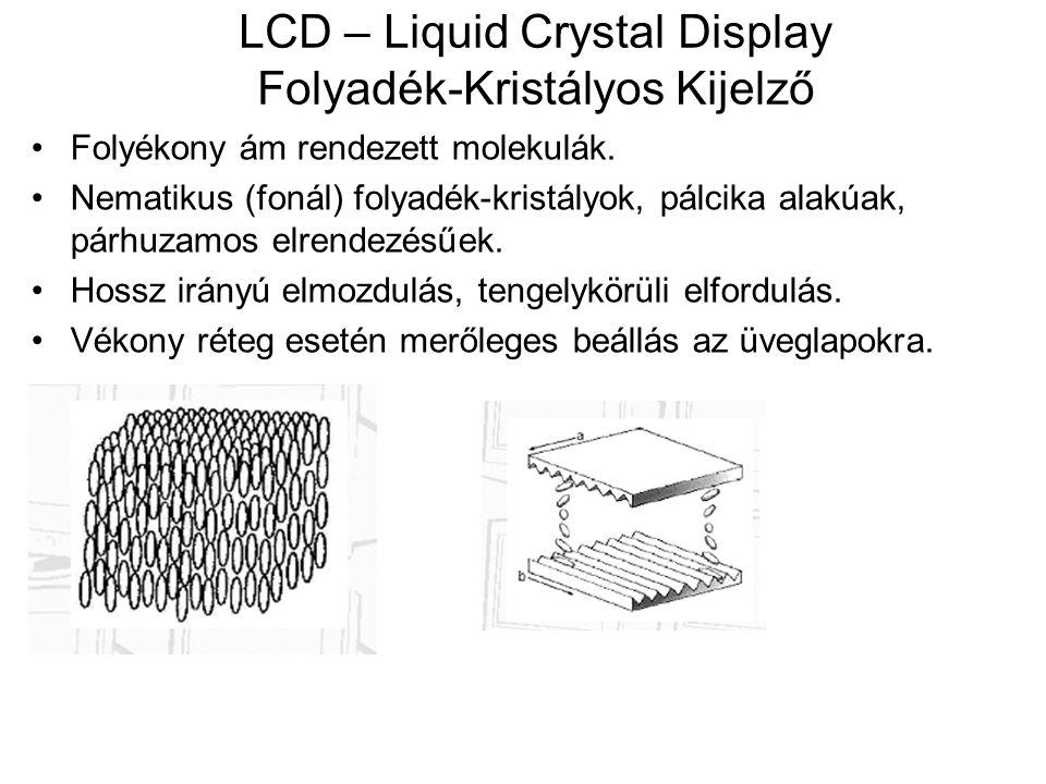 LCD – Liquid Crystal Display Folyadék-Kristályos Kijelző Folyékony ám rendezett molekulák. Nematikus (fonál) folyadék-kristályok, pálcika alakúak, pár