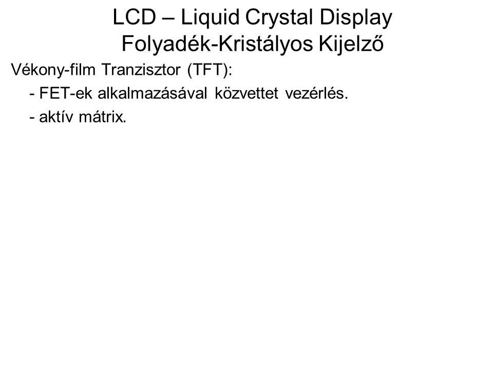 LCD – Liquid Crystal Display Folyadék-Kristályos Kijelző Vékony-film Tranzisztor (TFT): - FET-ek alkalmazásával közvettet vezérlés. - aktív mátrix.