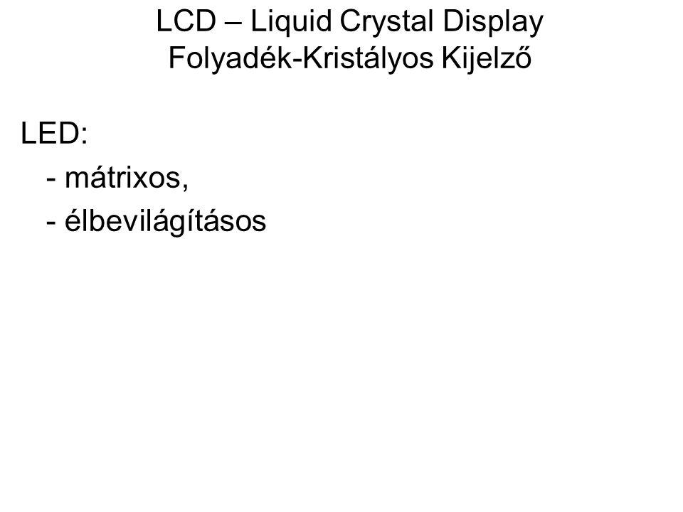 LCD – Liquid Crystal Display Folyadék-Kristályos Kijelző LED: - mátrixos, - élbevilágításos