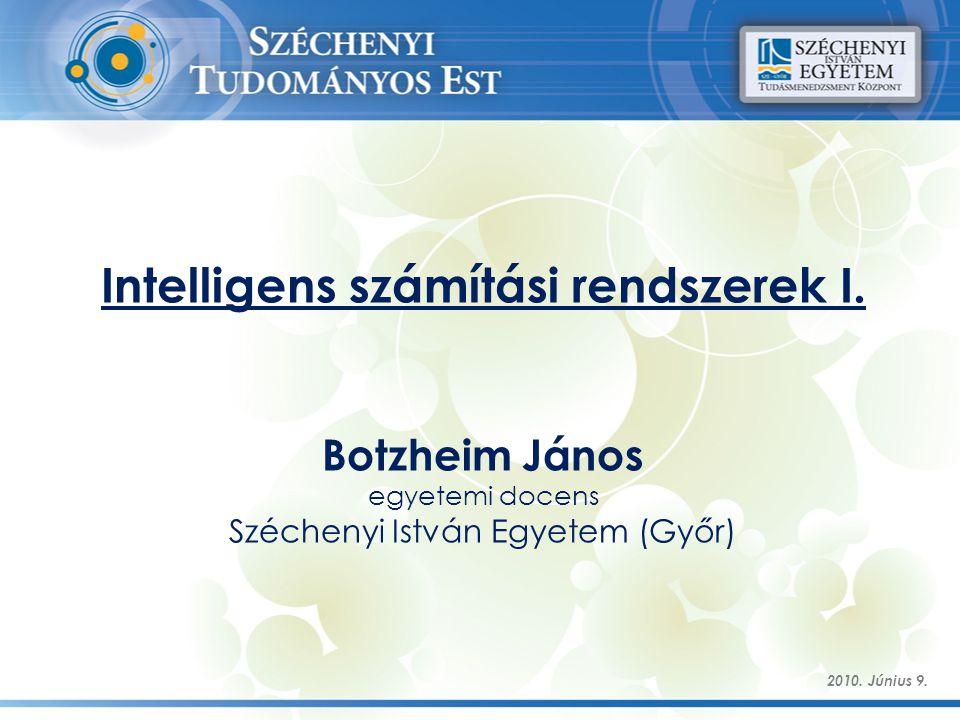 Intelligens számítási rendszerek I. Botzheim János egyetemi docens Széchenyi István Egyetem (Győr) 2010. Június 9.