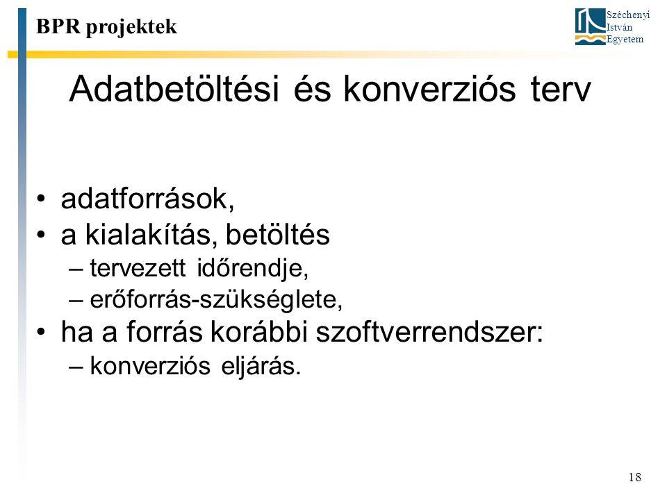 Széchenyi István Egyetem 18 Adatbetöltési és konverziós terv BPR projektek adatforrások, a kialakítás, betöltés –tervezett időrendje, –erőforrás-szüks