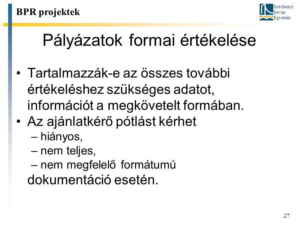 Széchenyi István Egyetem 27 Pályázatok formai értékelése BPR projektek Tartalmazzák-e az összes további értékeléshez szükséges adatot, információt a m