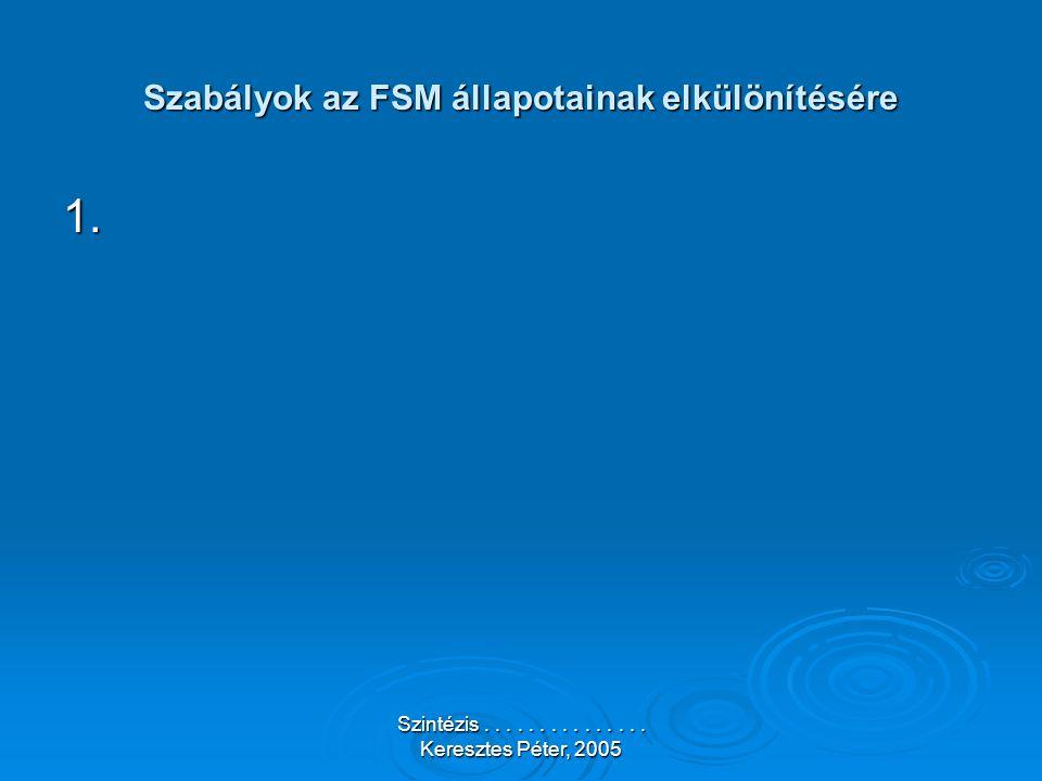 Szintézis............... Keresztes Péter, 2005 Szabályok az FSM állapotainak elkülönítésére 1.