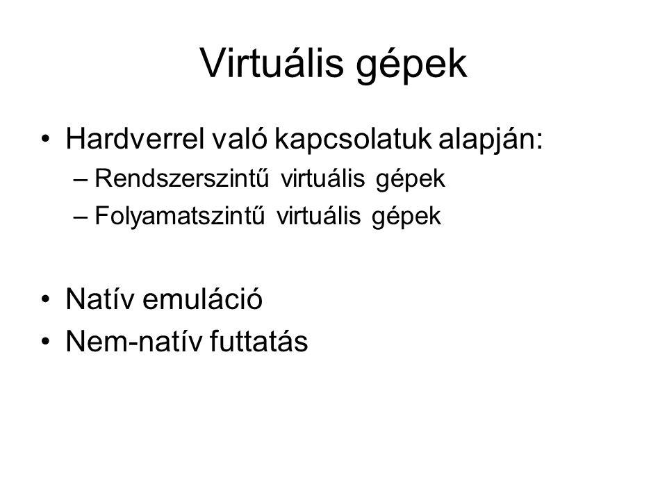 Virtuális gépek Hardverrel való kapcsolatuk alapján: –Rendszerszintű virtuális gépek –Folyamatszintű virtuális gépek Natív emuláció Nem-natív futtatás
