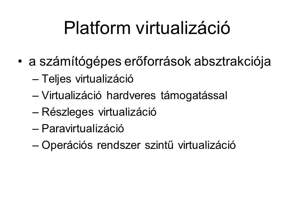 Platform virtualizáció a számítógépes erőforrások absztrakciója –Teljes virtualizáció –Virtualizáció hardveres támogatással –Részleges virtualizáció –Paravirtualizáció –Operációs rendszer szintű virtualizáció