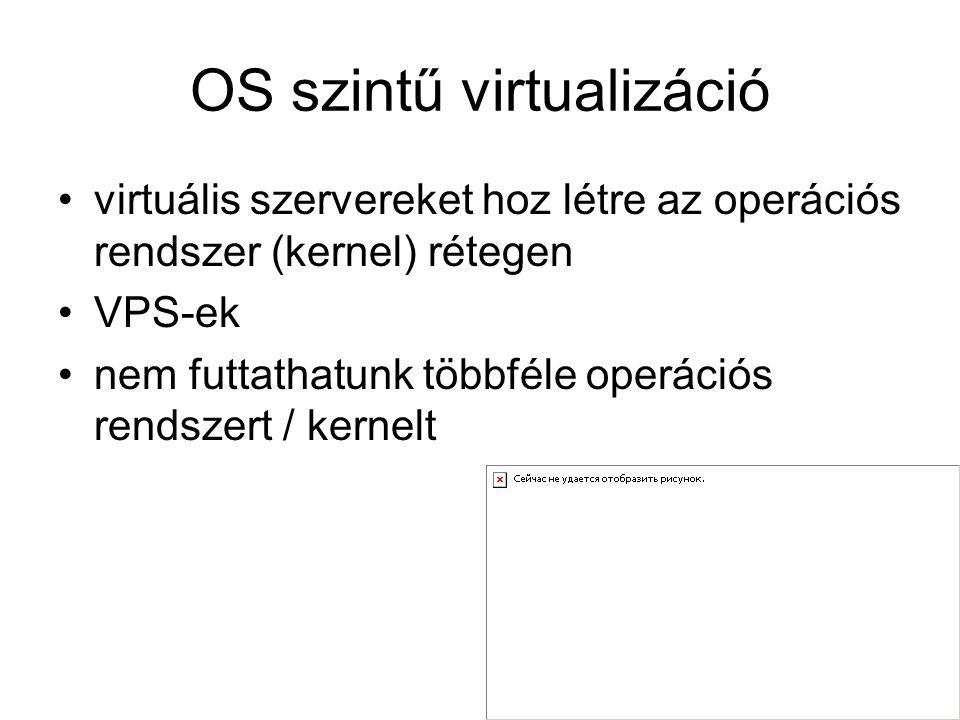 OS szintű virtualizáció virtuális szervereket hoz létre az operációs rendszer (kernel) rétegen VPS-ek nem futtathatunk többféle operációs rendszert / kernelt
